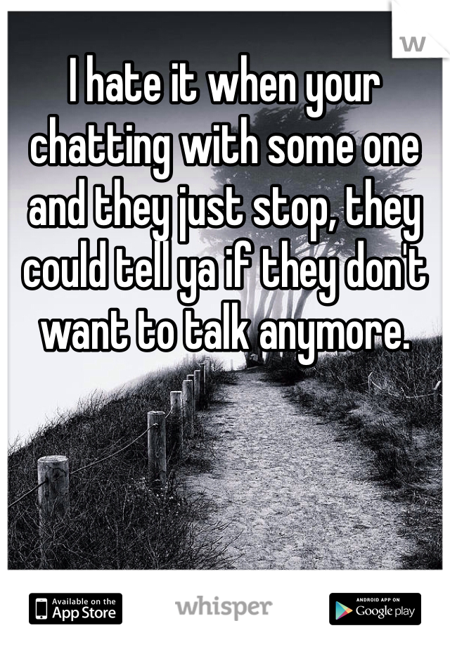 I hate it when your chatting with some one and they just stop, they could tell ya if they don't want to talk anymore.