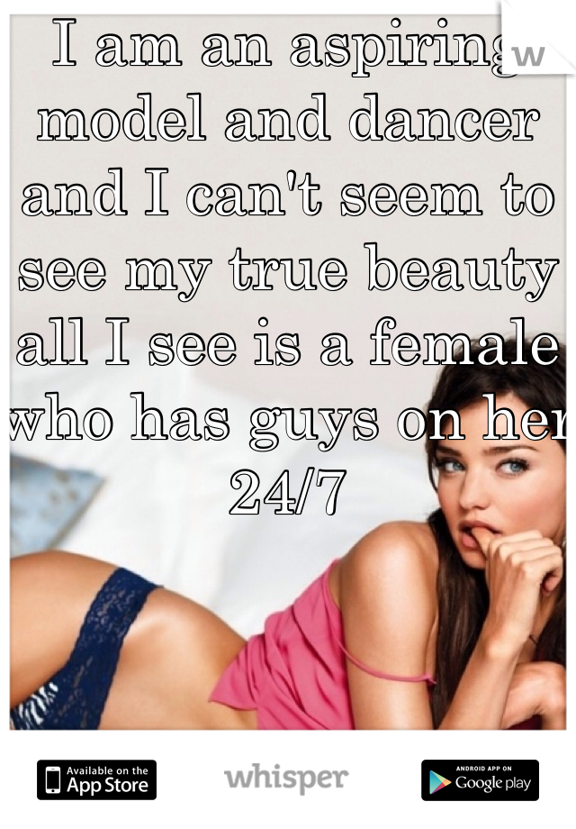 I am an aspiring model and dancer and I can't seem to see my true beauty all I see is a female who has guys on her 24/7