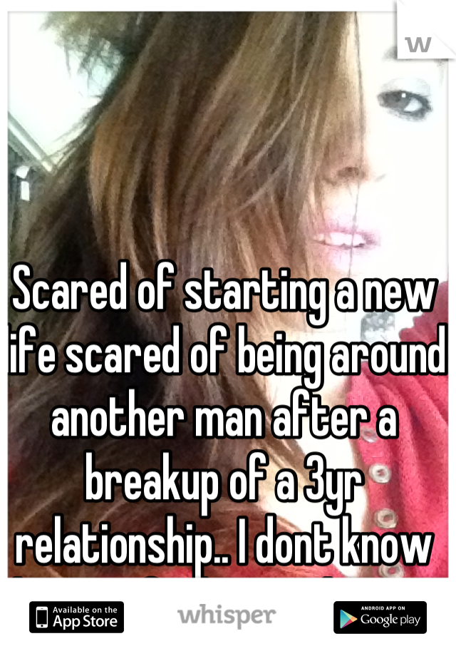 Scared of starting a new life scared of being around another man after a breakup of a 3yr relationship.. I dont know how to feel normal again.
