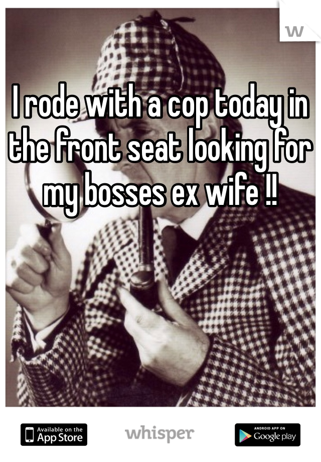 I rode with a cop today in the front seat looking for my bosses ex wife !!