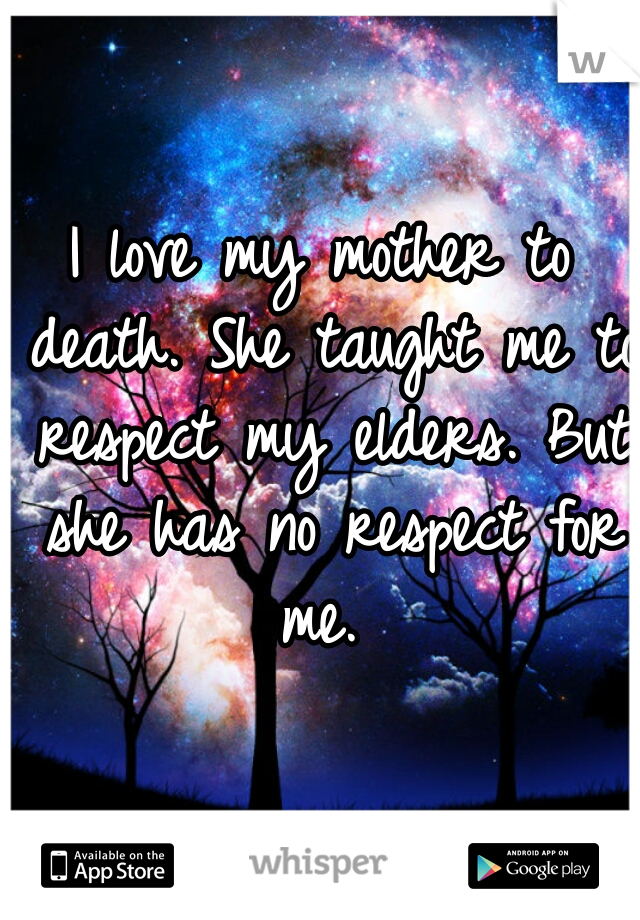 I love my mother to death. She taught me to respect my elders. But she has no respect for me.