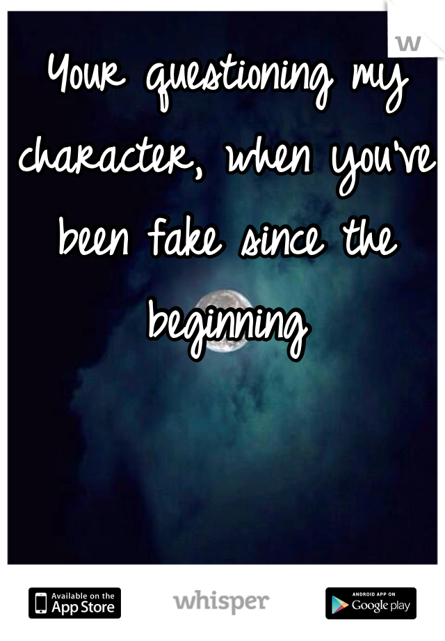 Your questioning my character, when you've been fake since the beginning
