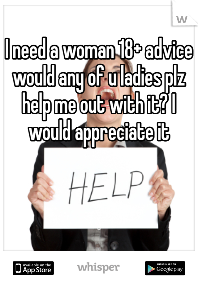 I need a woman 18+ advice would any of u ladies plz help me out with it? I would appreciate it