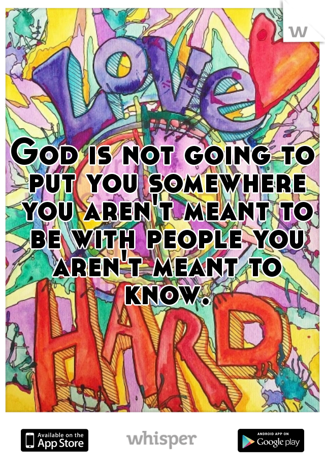 God is not going to put you somewhere you aren't meant to be with people you aren't meant to know.