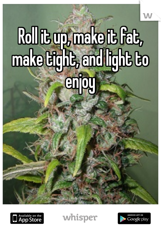 Roll it up, make it fat, make tight, and light to enjoy