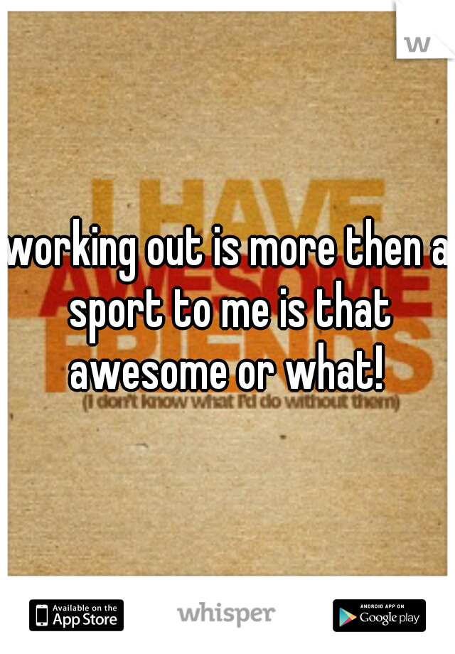 working out is more then a sport to me is that awesome or what!