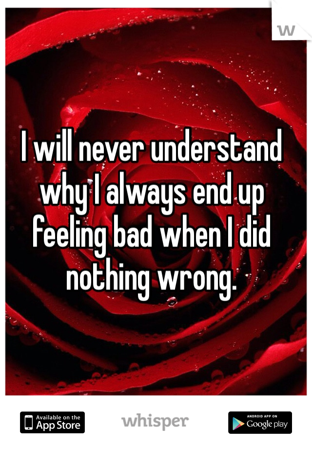 I will never understand why I always end up feeling bad when I did nothing wrong.