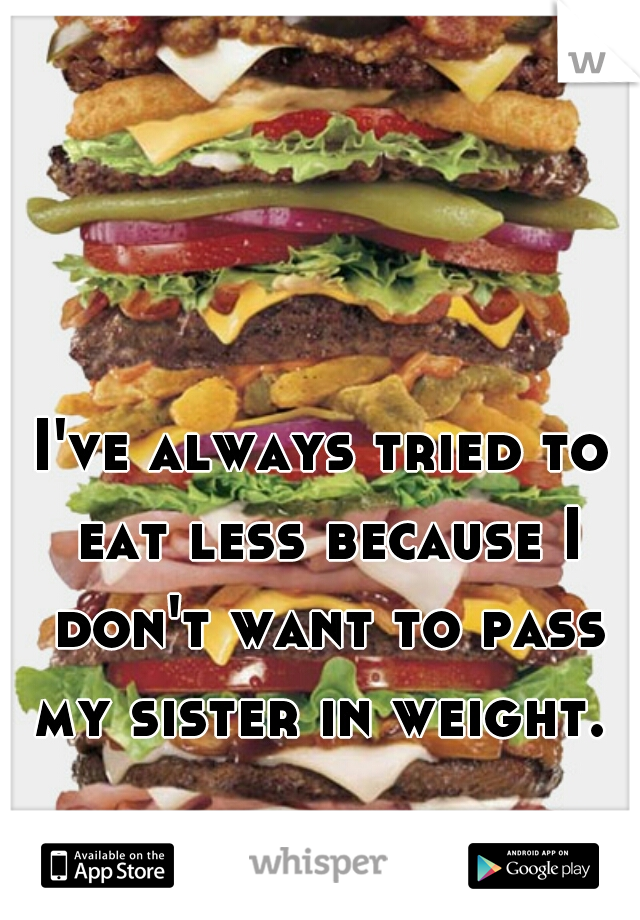 I've always tried to eat less because I don't want to pass my sister in weight.