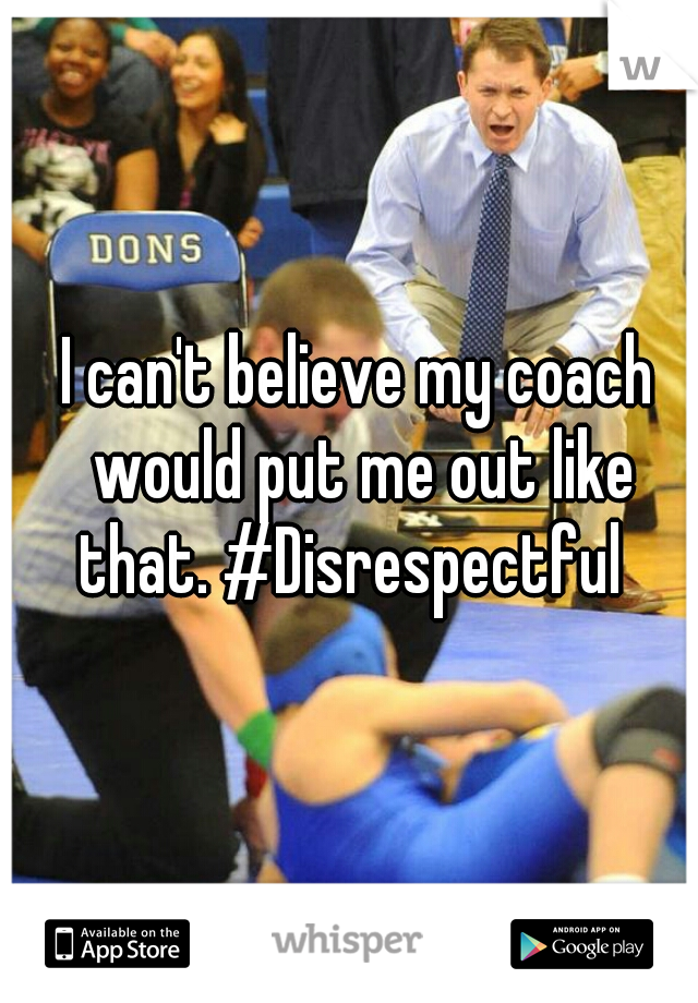 I can't believe my coach would put me out like that. #Disrespectful
