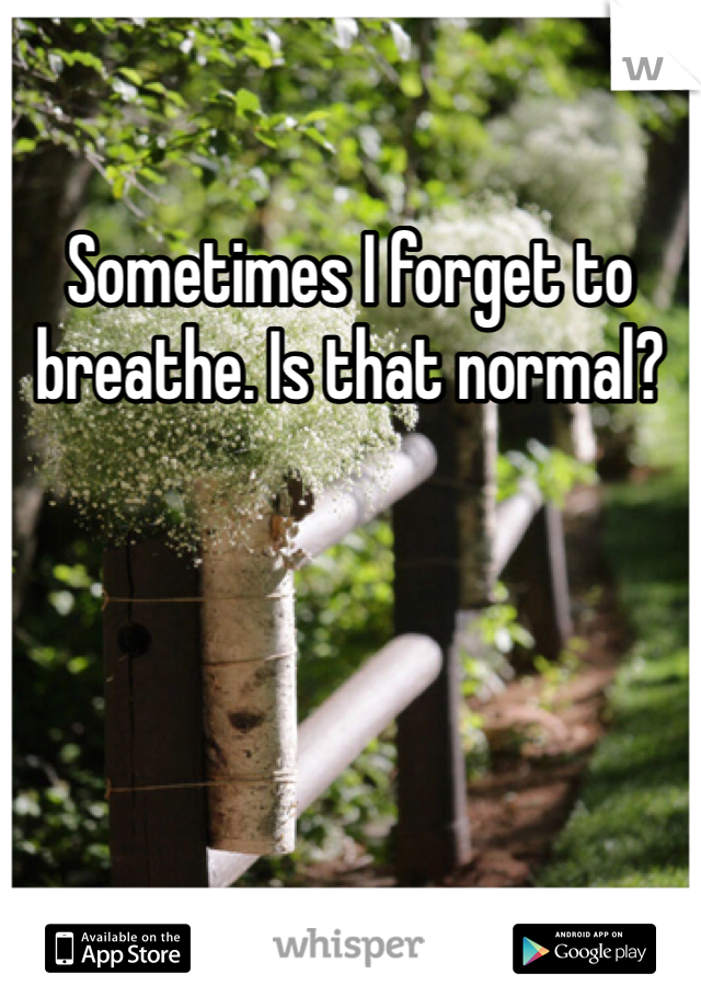 Sometimes I forget to breathe. Is that normal?