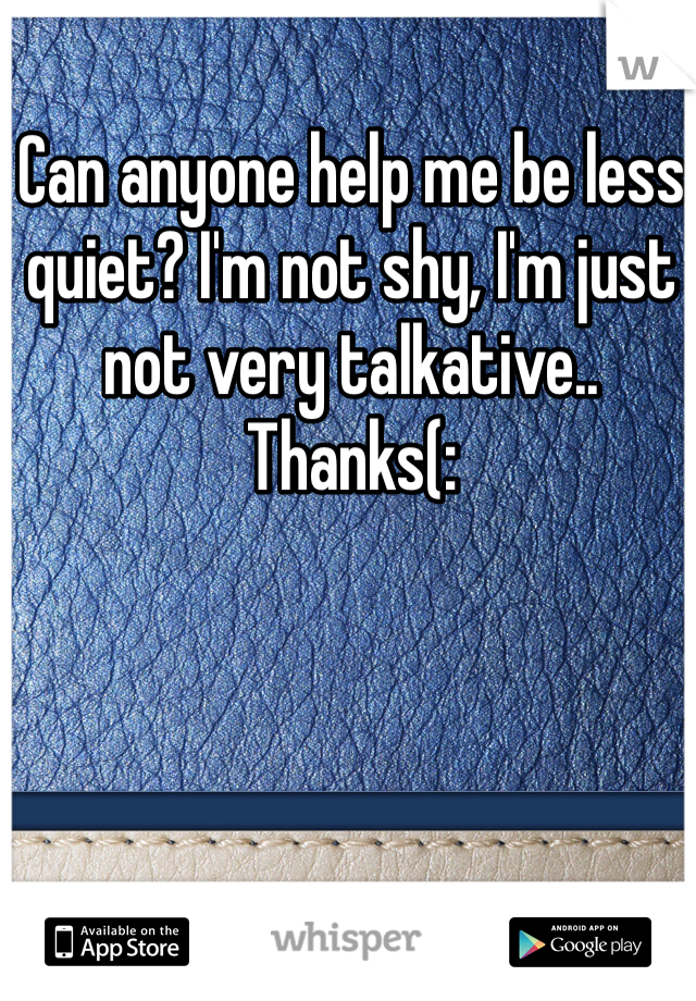 Can anyone help me be less quiet? I'm not shy, I'm just not very talkative.. Thanks(: