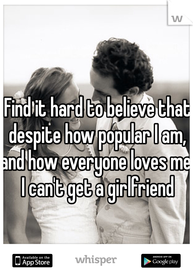 Find it hard to believe that despite how popular I am, and how everyone loves me, I can't get a girlfriend