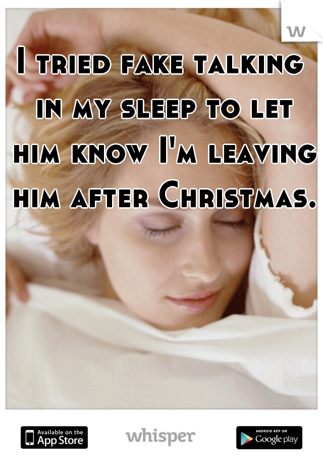 I tried fake talking in my sleep to let him know I'm leaving him after Christmas.