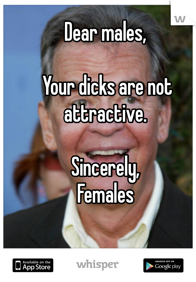 Dear males,   Your dicks are not attractive.  Sincerely, Females