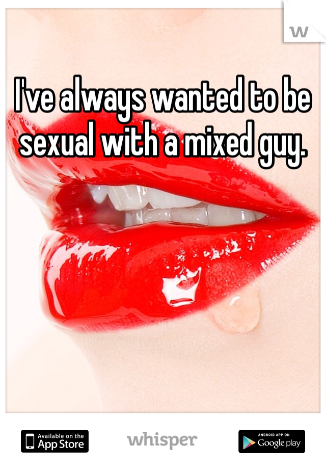 I've always wanted to be sexual with a mixed guy.