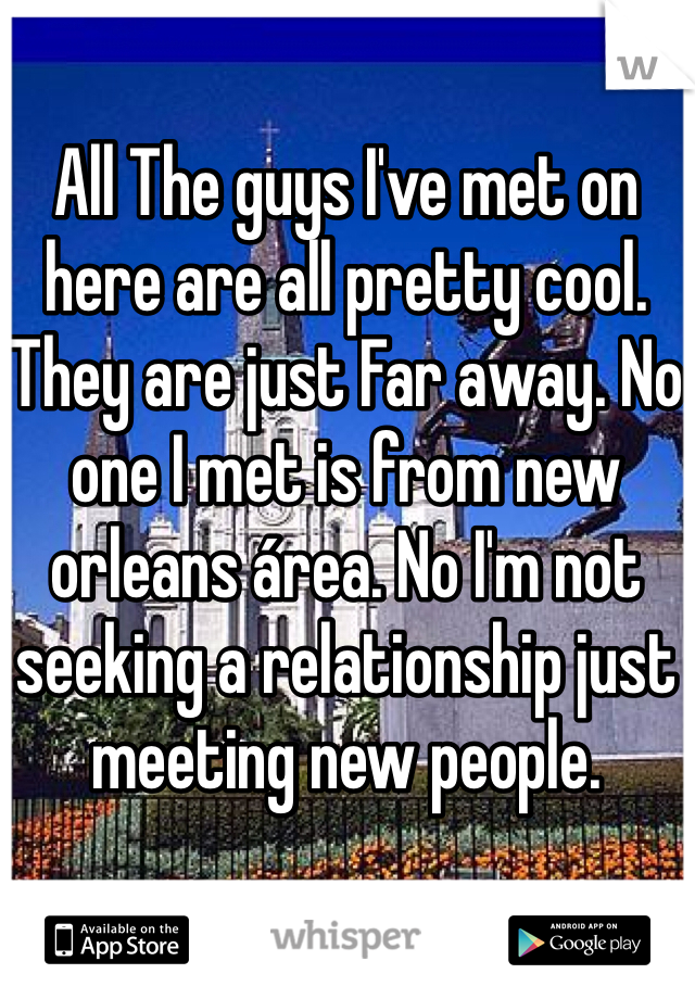 All The guys I've met on here are all pretty cool. They are just Far away. No one I met is from new orleans área. No I'm not seeking a relationship just meeting new people.