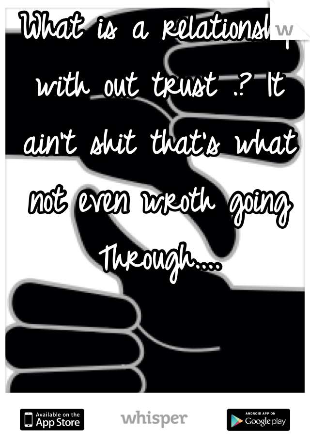 What is a relationship with out trust .? It ain't shit that's what not even wroth going Through....