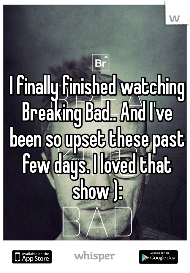 I finally finished watching Breaking Bad.. And I've been so upset these past few days. I loved that show ):