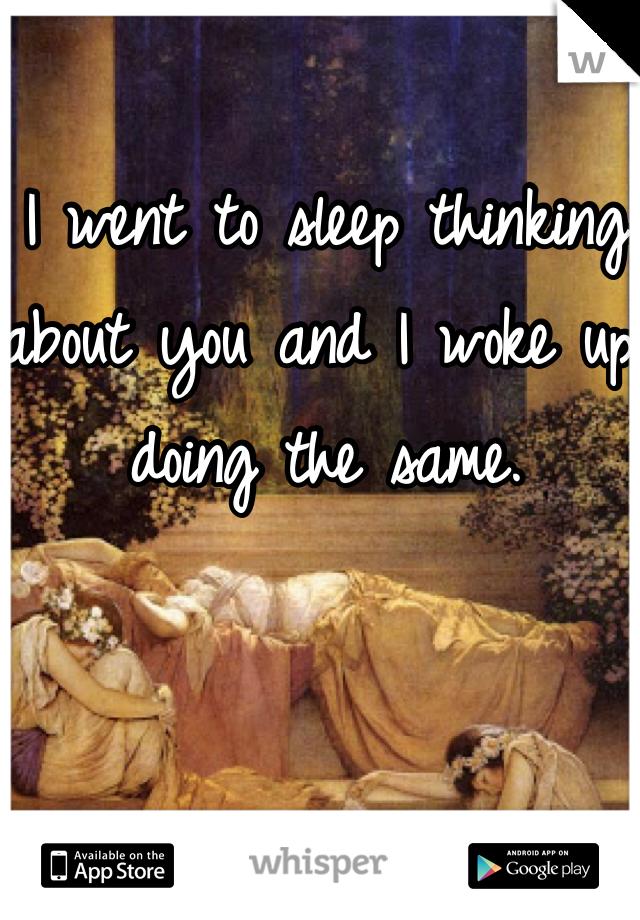 I went to sleep thinking about you and I woke up doing the same.