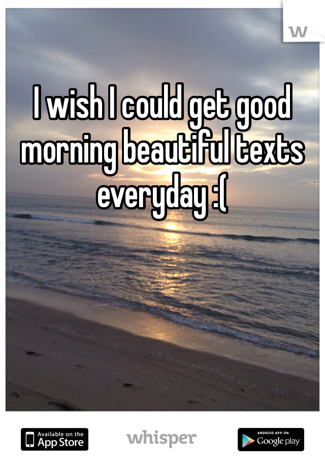 I wish I could get good morning beautiful texts everyday :(