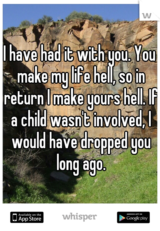 I have had it with you. You make my life hell, so in return I make yours hell. If a child wasn't involved, I would have dropped you long ago.