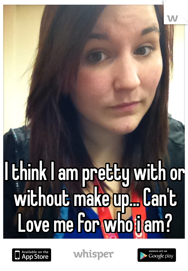 I think I am pretty with or without make up... Can't Love me for who i am?