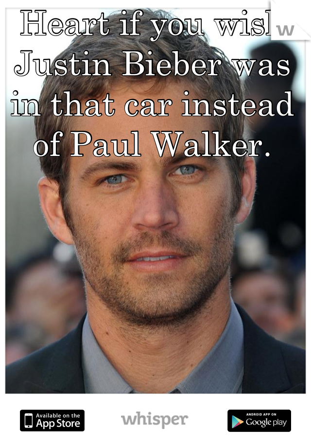 Heart if you wish Justin Bieber was in that car instead of Paul Walker.