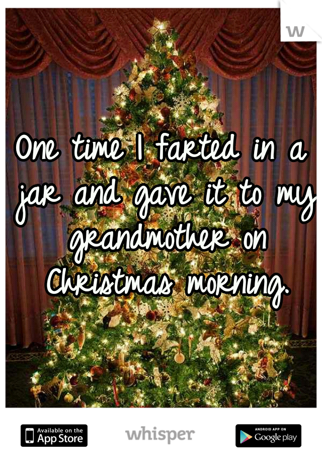 One time I farted in a jar and gave it to my grandmother on Christmas morning.