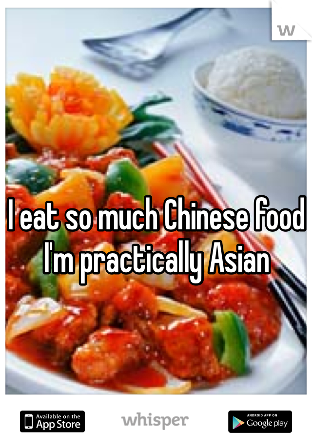 I eat so much Chinese food I'm practically Asian