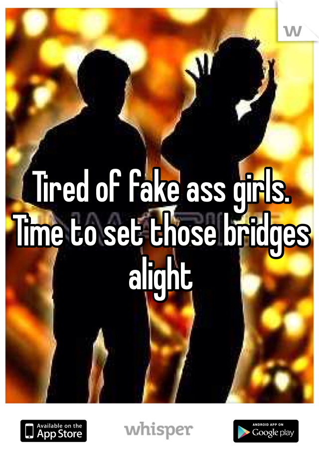 Tired of fake ass girls.  Time to set those bridges alight