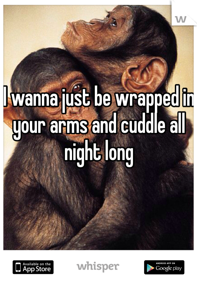 I wanna just be wrapped in your arms and cuddle all night long