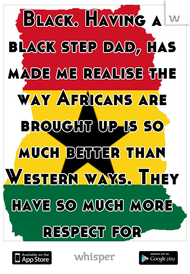 I really wish I was Black. Having a black step dad, has made me realise the way Africans are brought up is so much better than Western ways. They have so much more respect for themselves & others