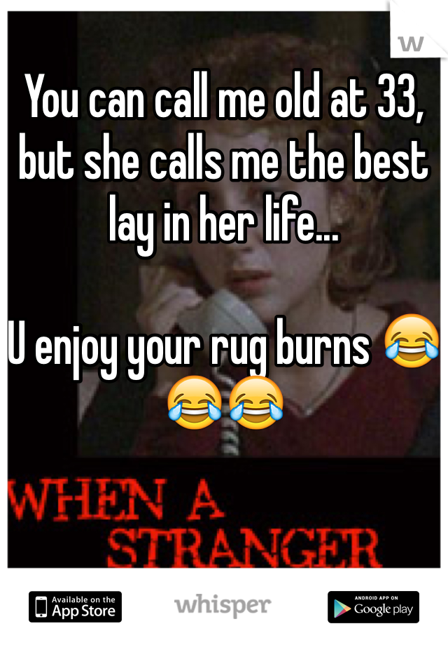 You can call me old at 33, but she calls me the best lay in her life...  U enjoy your rug burns 😂😂😂