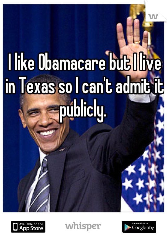 I like Obamacare but I live in Texas so I can't admit it publicly.