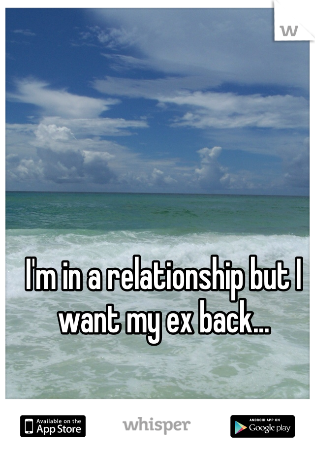I'm in a relationship but I want my ex back...