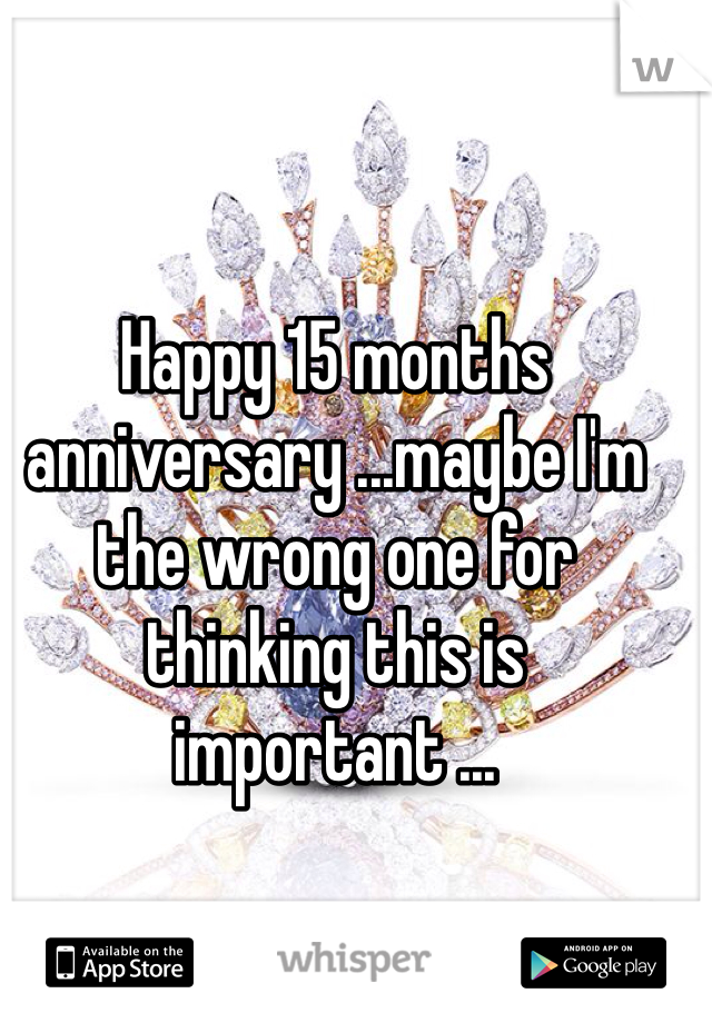 Happy 15 months anniversary ...maybe I'm the wrong one for thinking this is important ...