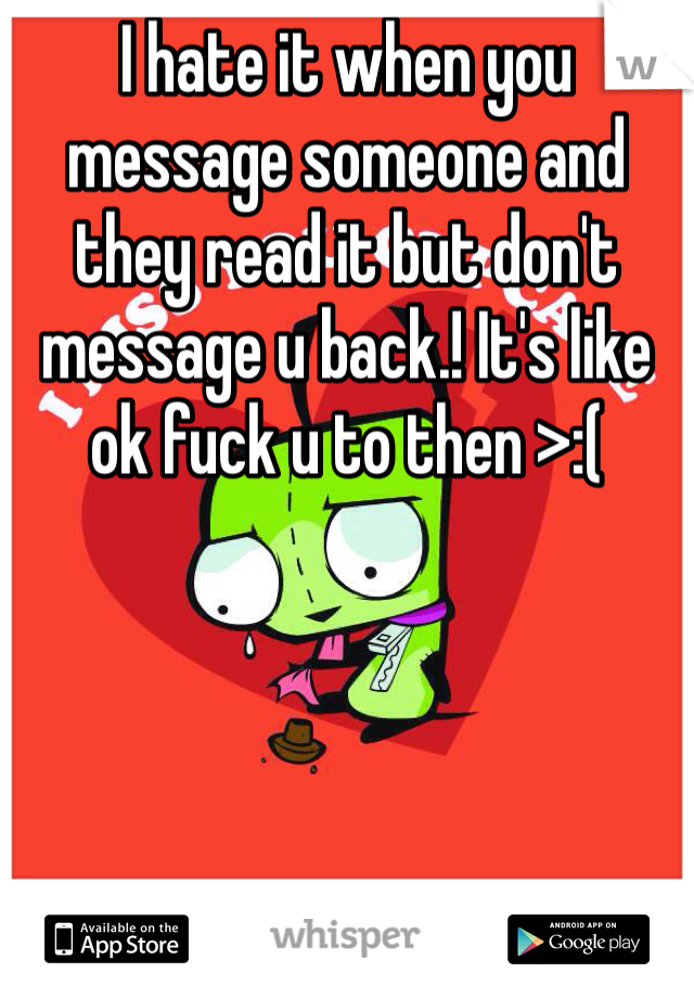 I hate it when you message someone and they read it but don't message u back.! It's like ok fuck u to then >:(