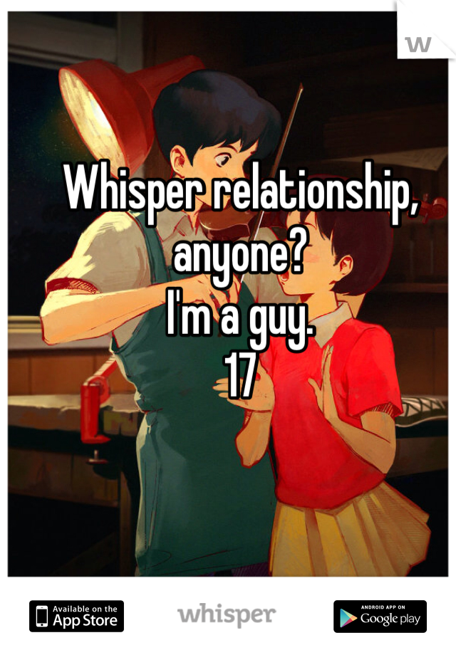 Whisper relationship, anyone? I'm a guy. 17