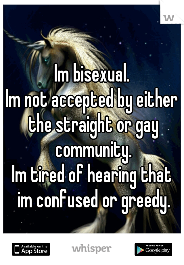 Im bisexual. Im not accepted by either the straight or gay community. Im tired of hearing that im confused or greedy.
