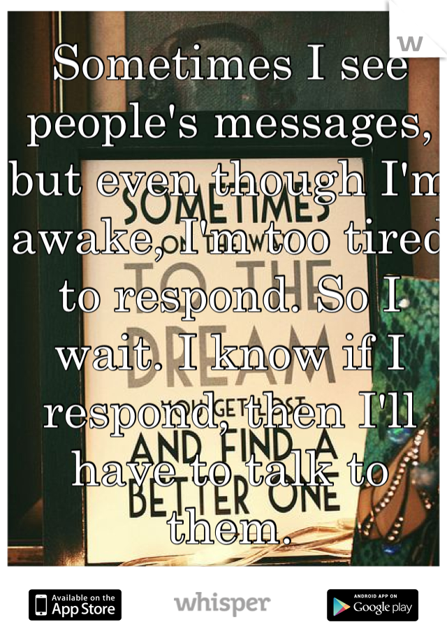 Sometimes I see people's messages, but even though I'm awake, I'm too tired to respond. So I wait. I know if I respond, then I'll have to talk to them.
