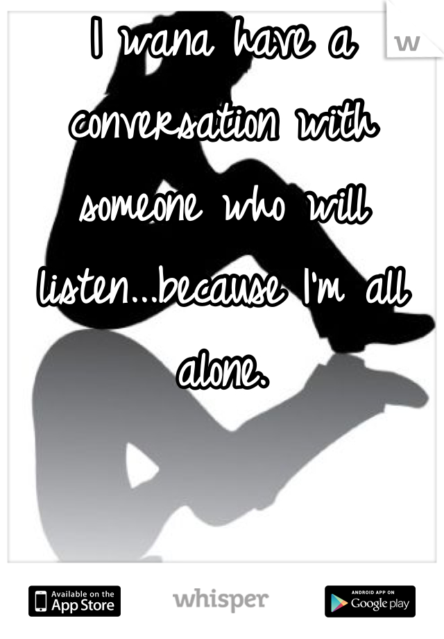 I wana have a conversation with someone who will listen...because I'm all alone.
