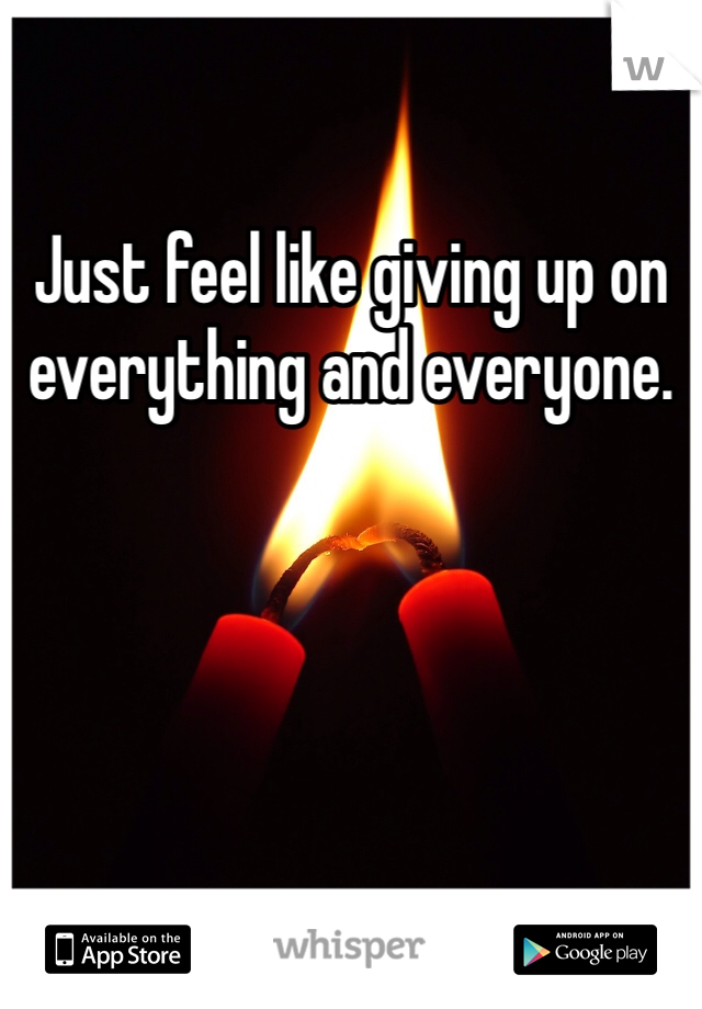 Just feel like giving up on everything and everyone.