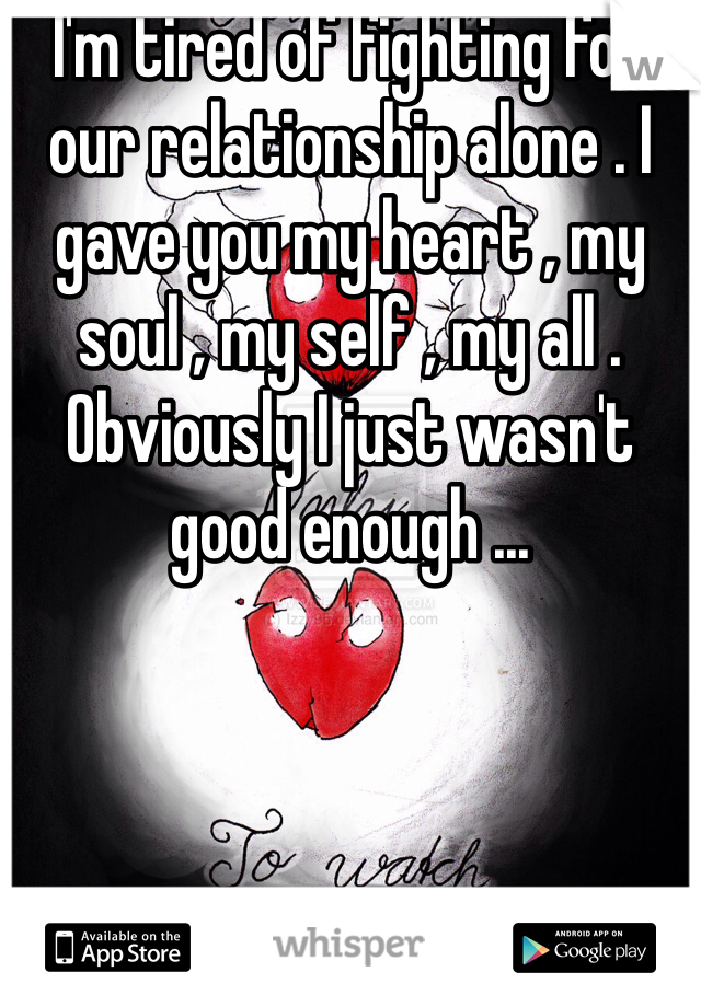 I'm tired of fighting for our relationship alone . I gave you my heart , my soul , my self , my all . Obviously I just wasn't good enough ...
