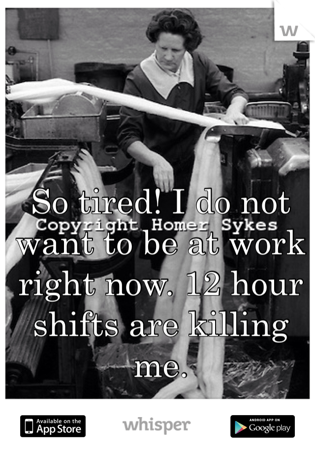 So tired! I do not want to be at work right now. 12 hour shifts are killing me.