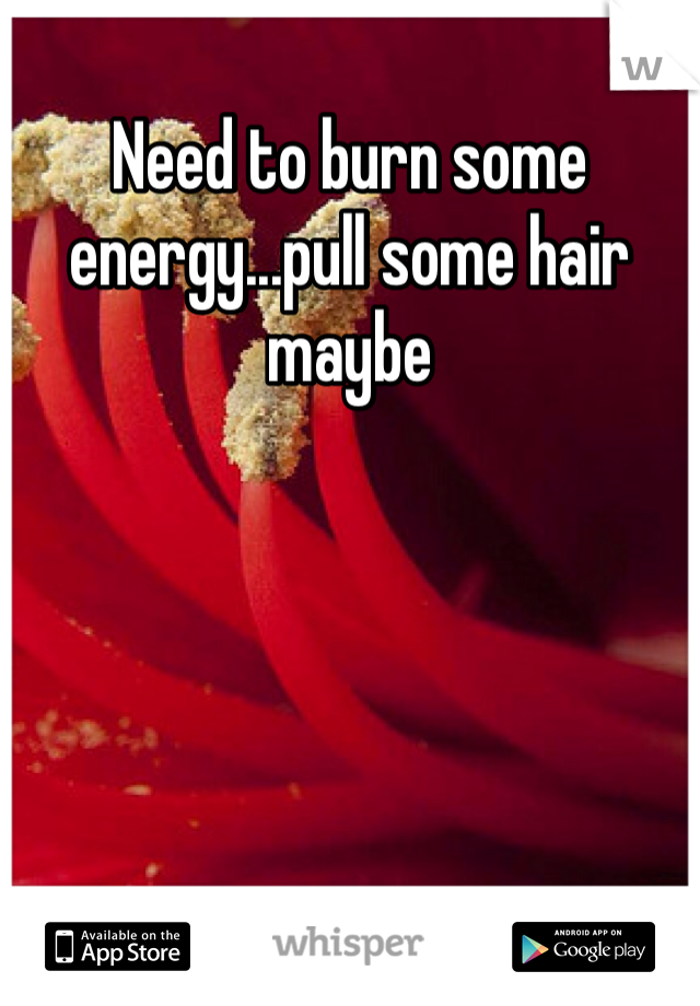 Need to burn some energy...pull some hair maybe