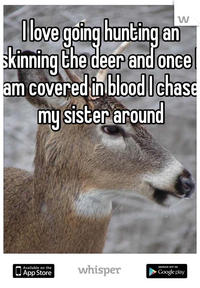 I love going hunting an skinning the deer and once I am covered in blood I chase my sister around
