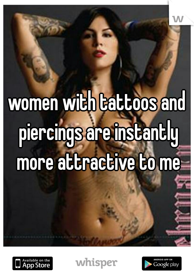 women with tattoos and piercings are instantly more attractive to me