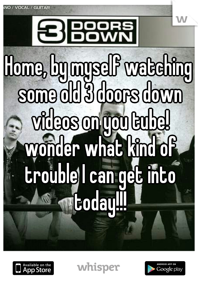 Home, by myself watching some old 3 doors down videos on you tube! wonder what kind of trouble I can get into today!!!