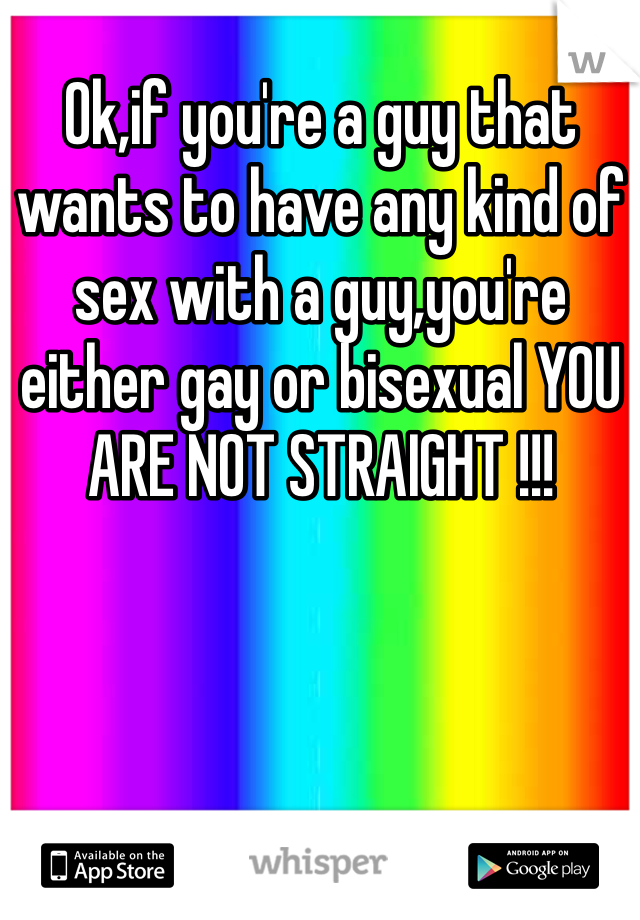 Ok,if you're a guy that wants to have any kind of sex with a guy,you're either gay or bisexual YOU ARE NOT STRAIGHT !!!