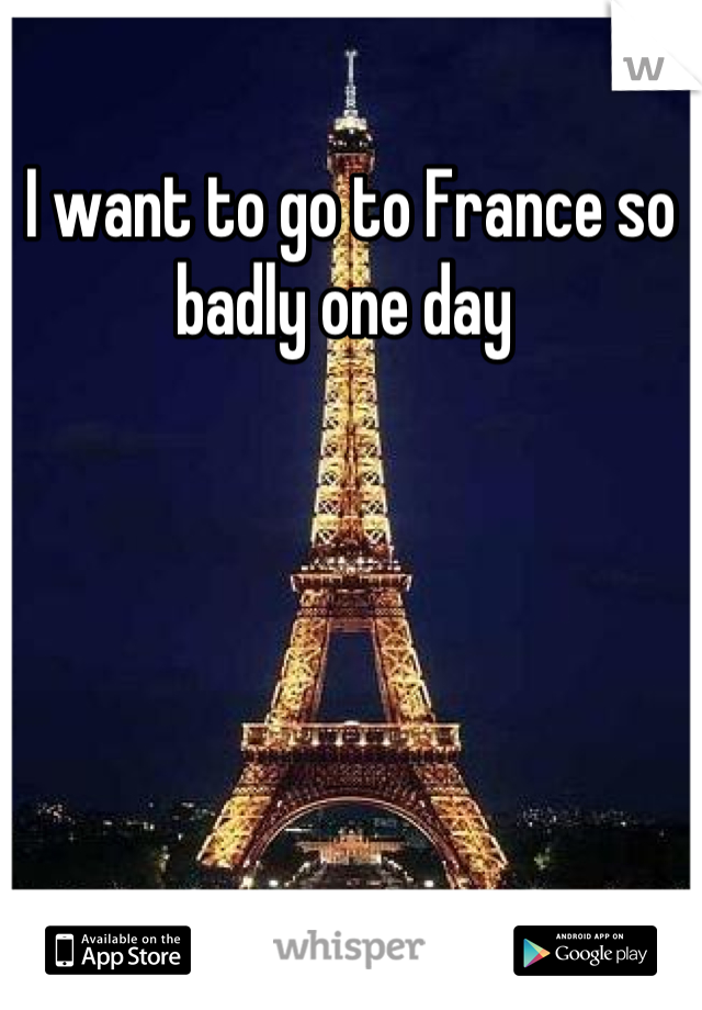 I want to go to France so badly one day